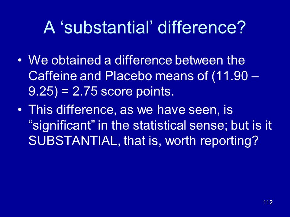 112 A substantial difference? We obtained a difference between the Caffeine and Placebo means of (11.90 – 9.25) = 2.75 score points. This difference,