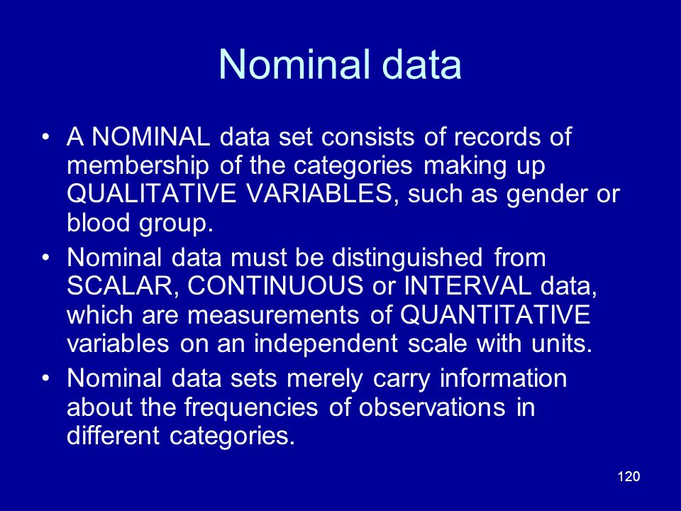 120 Nominal data A NOMINAL data set consists of records of membership of the categories making up QUALITATIVE VARIABLES, such as gender or blood group
