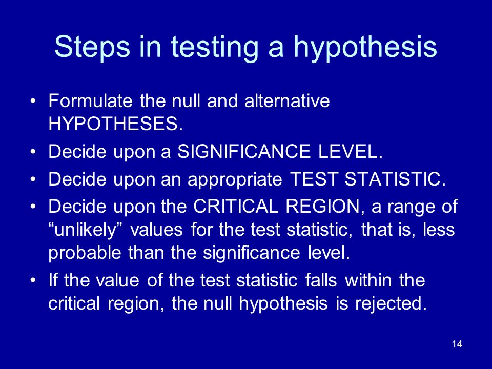14 Steps in testing a hypothesis Formulate the null and alternative HYPOTHESES. Decide upon a SIGNIFICANCE LEVEL. Decide upon an appropriate TEST STAT