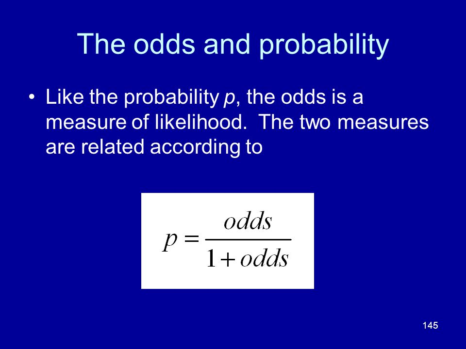 145 The odds and probability Like the probability p, the odds is a measure of likelihood. The two measures are related according to