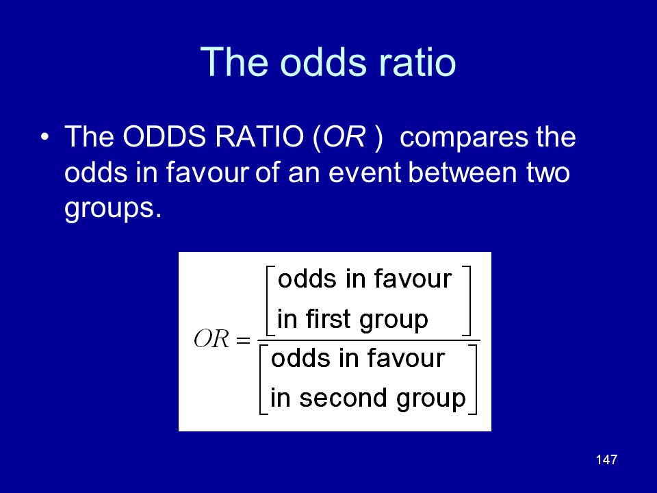 147 The odds ratio The ODDS RATIO (OR ) compares the odds in favour of an event between two groups.