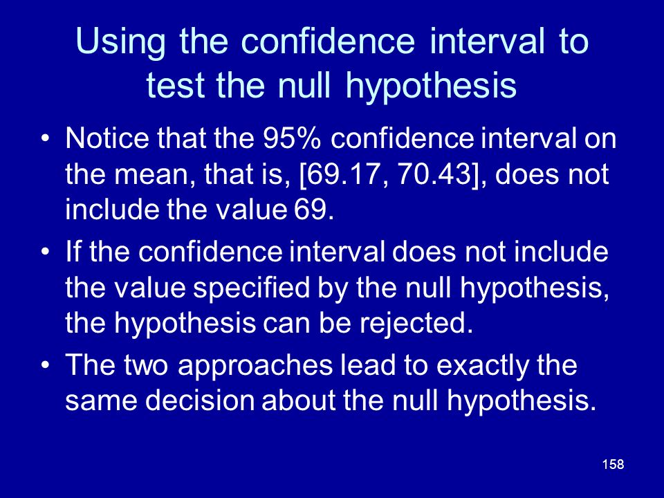 158 Using the confidence interval to test the null hypothesis Notice that the 95% confidence interval on the mean, that is, [69.17, 70.43], does not i