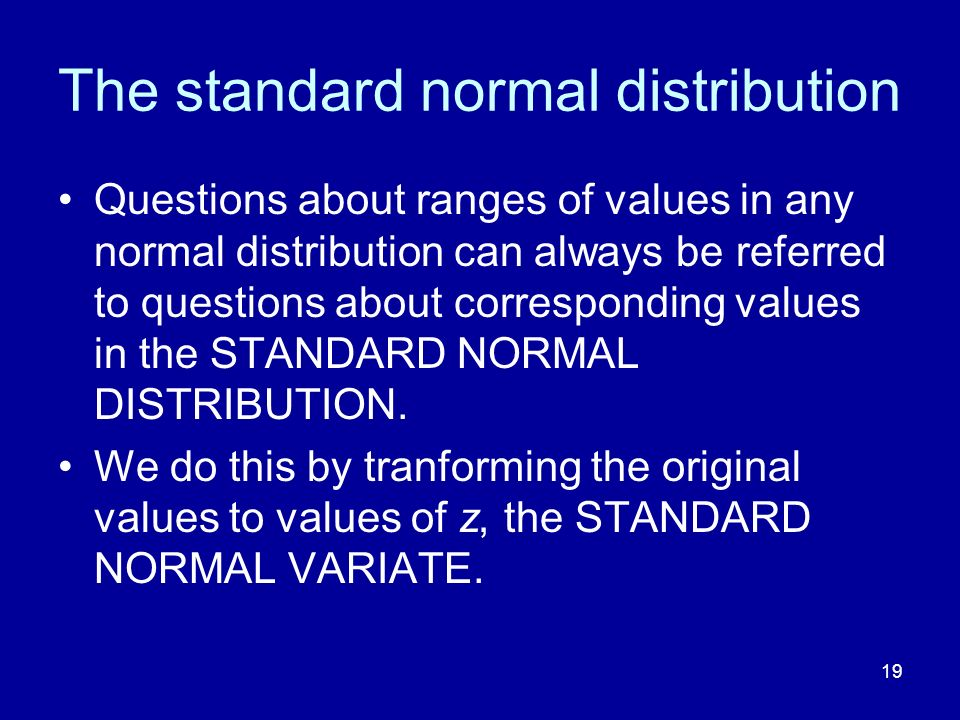 19 The standard normal distribution Questions about ranges of values in any normal distribution can always be referred to questions about correspondin