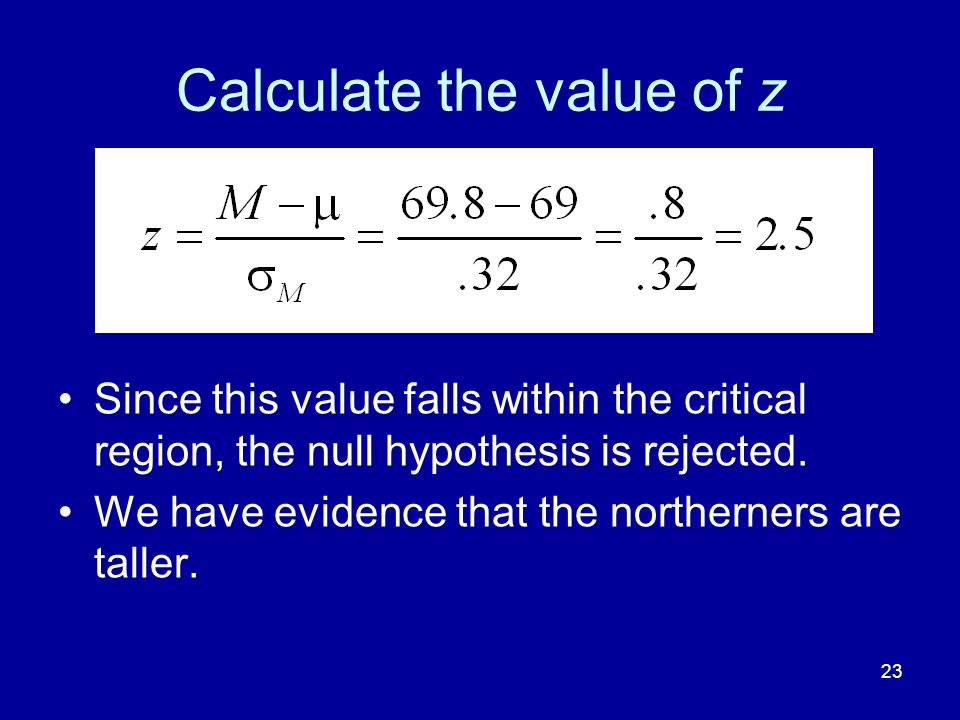 23 Calculate the value of z Since this value falls within the critical region, the null hypothesis is rejected. We have evidence that the northerners