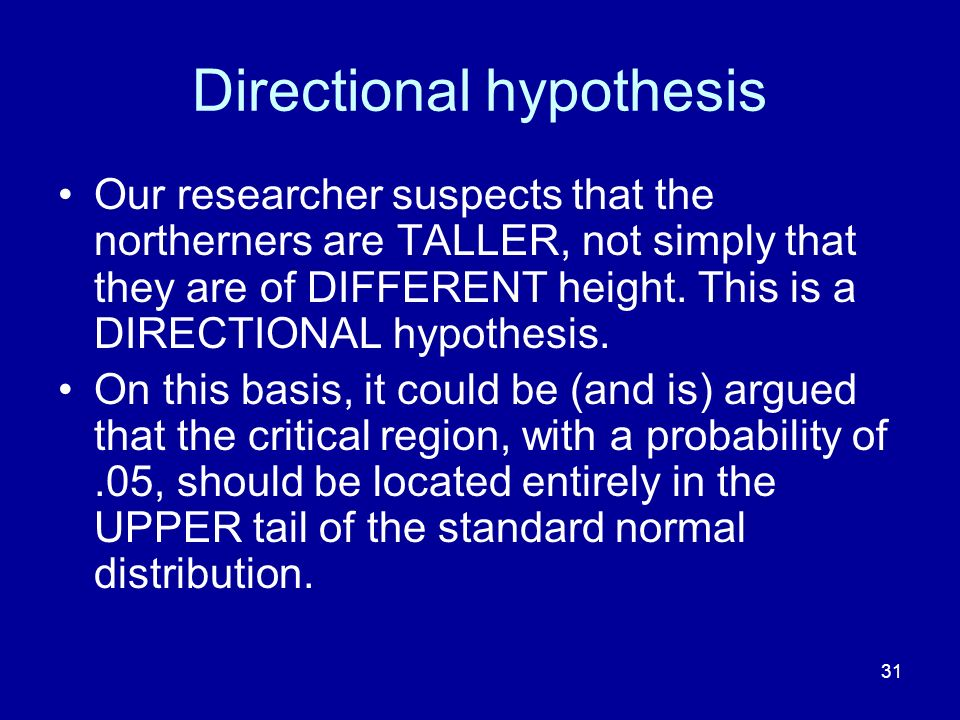 31 Directional hypothesis Our researcher suspects that the northerners are TALLER, not simply that they are of DIFFERENT height. This is a DIRECTIONAL