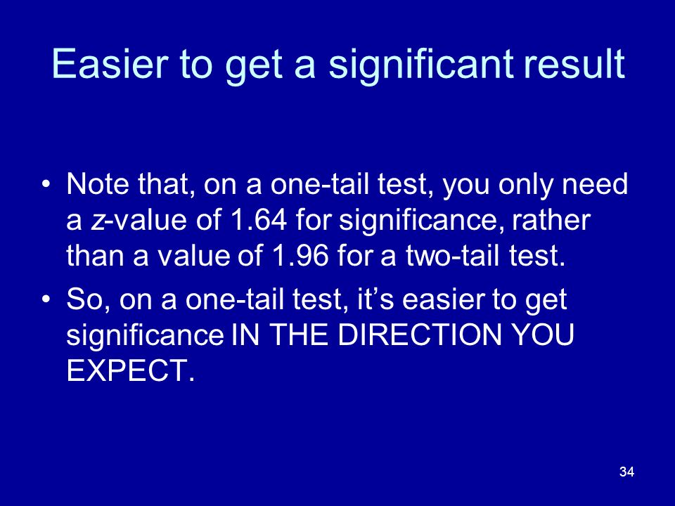 34 Easier to get a significant result Note that, on a one-tail test, you only need a z-value of 1.64 for significance, rather than a value of 1.96 for