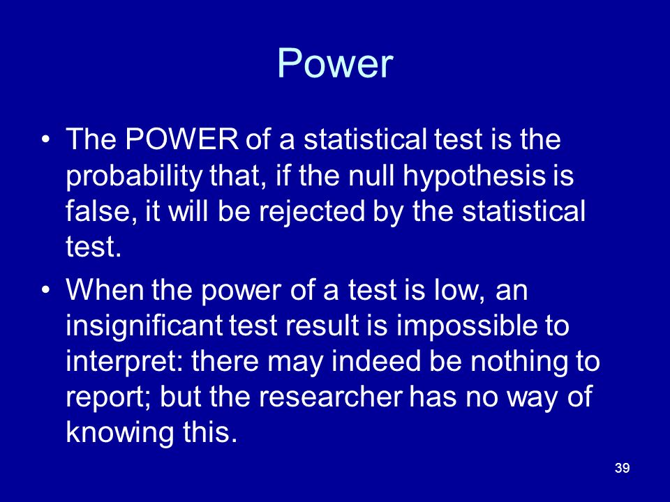 39 Power The POWER of a statistical test is the probability that, if the null hypothesis is false, it will be rejected by the statistical test. When t
