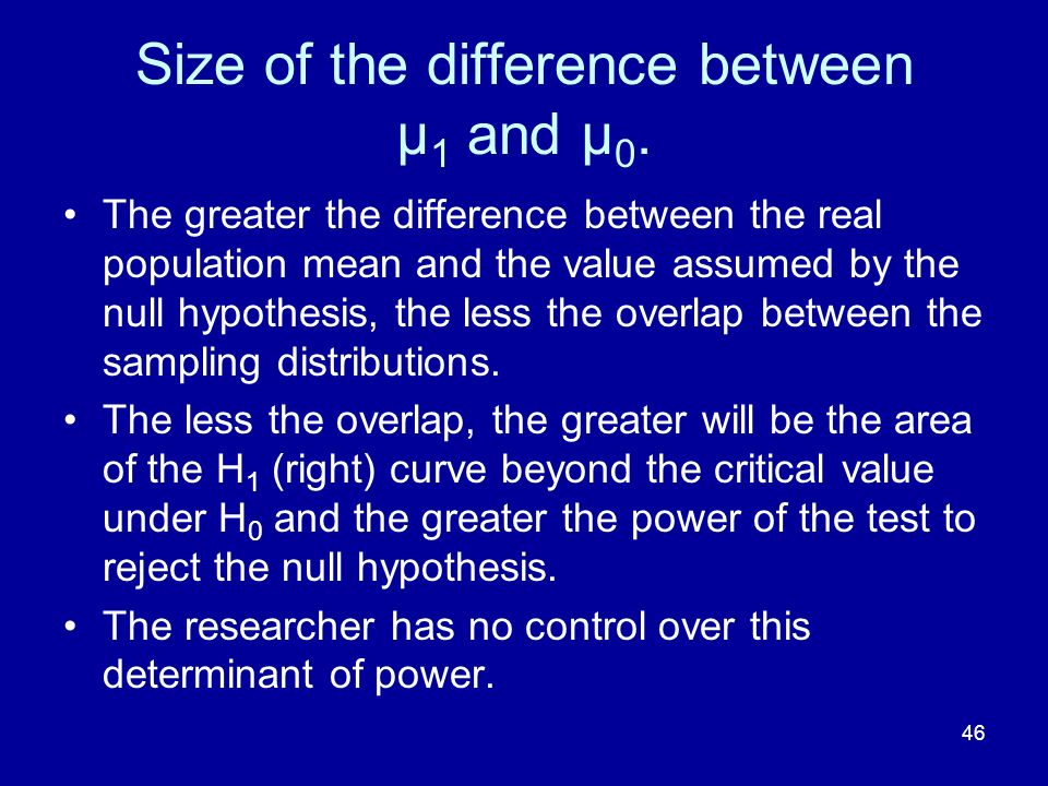 46 Size of the difference between μ 1 and μ 0. The greater the difference between the real population mean and the value assumed by the null hypothesi