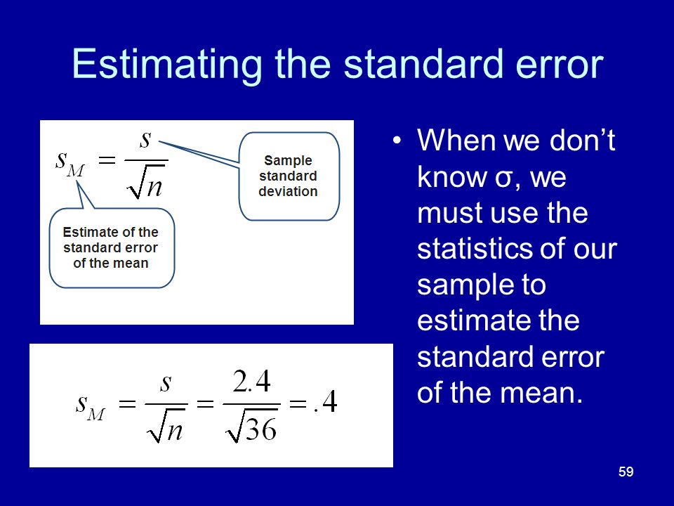 59 Estimating the standard error When we dont know σ, we must use the statistics of our sample to estimate the standard error of the mean.
