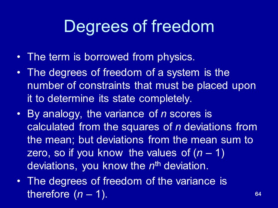 64 Degrees of freedom The term is borrowed from physics. The degrees of freedom of a system is the number of constraints that must be placed upon it t
