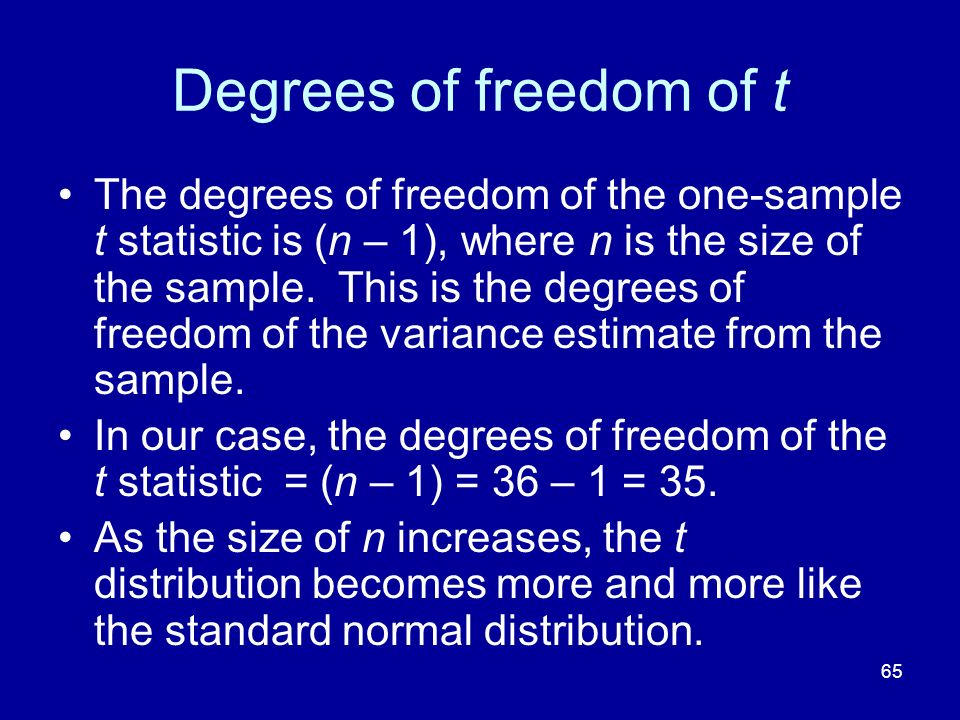65 Degrees of freedom of t The degrees of freedom of the one-sample t statistic is (n – 1), where n is the size of the sample. This is the degrees of