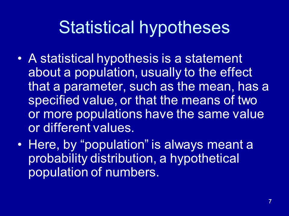 7 Statistical hypotheses A statistical hypothesis is a statement about a population, usually to the effect that a parameter, such as the mean, has a s