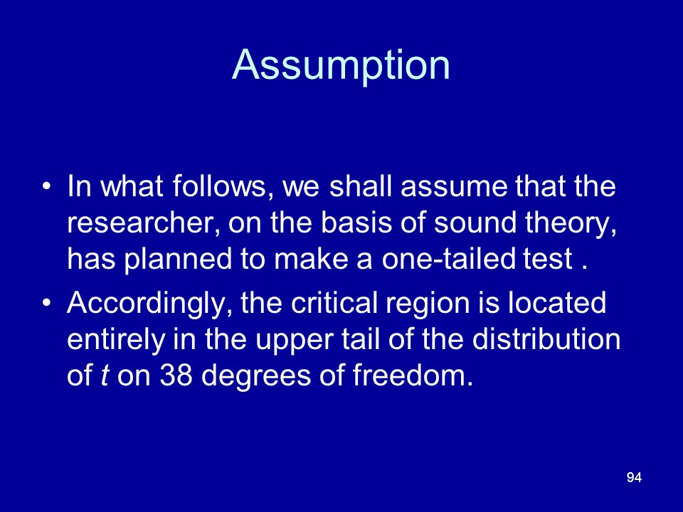 94 Assumption In what follows, we shall assume that the researcher, on the basis of sound theory, has planned to make a one-tailed test. Accordingly,