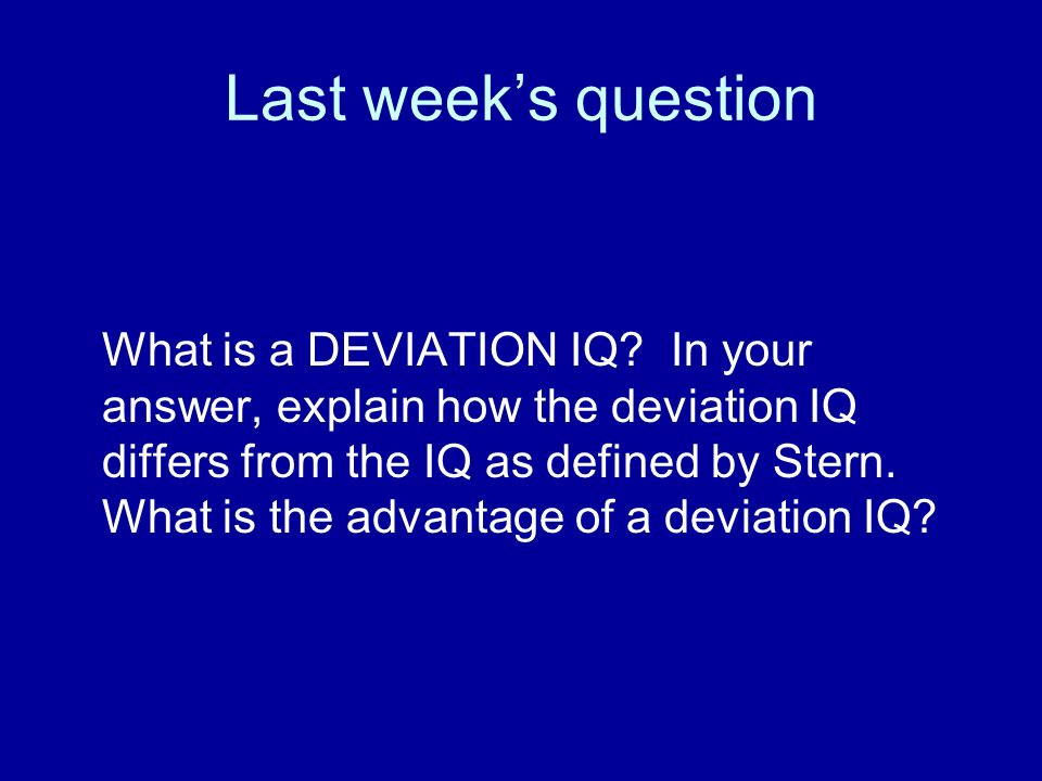 Last weeks question What is a DEVIATION IQ? In your answer, explain how the deviation IQ differs from the IQ as defined by Stern. What is the advantag