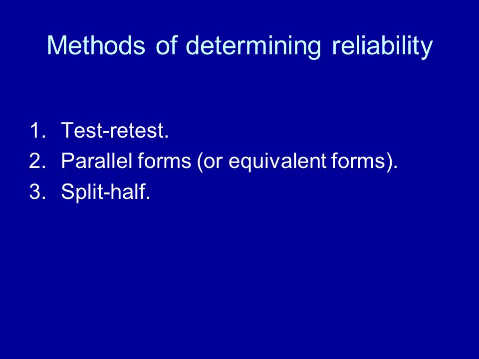 Methods of determining reliability 1.Test-retest. 2.Parallel forms (or equivalent forms). 3.Split-half.