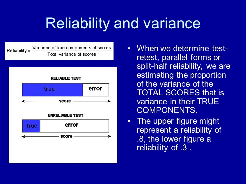 Reliability and variance When we determine test- retest, parallel forms or split-half reliability, we are estimating the proportion of the variance of