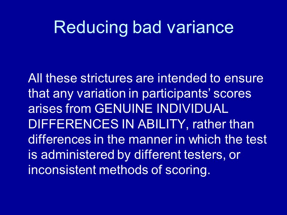 Reducing bad variance All these strictures are intended to ensure that any variation in participants scores arises from GENUINE INDIVIDUAL DIFFERENCES