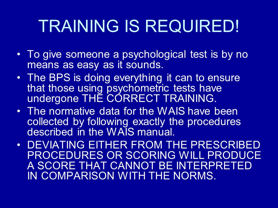TRAINING IS REQUIRED! To give someone a psychological test is by no means as easy as it sounds. The BPS is doing everything it can to ensure that thos