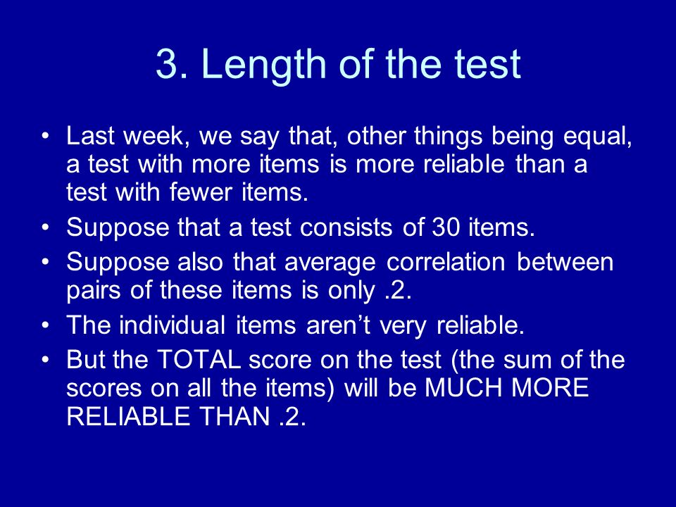3. Length of the test Last week, we say that, other things being equal, a test with more items is more reliable than a test with fewer items. Suppose