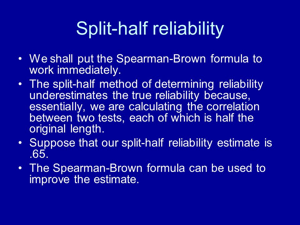 Split-half reliability We shall put the Spearman-Brown formula to work immediately. The split-half method of determining reliability underestimates th