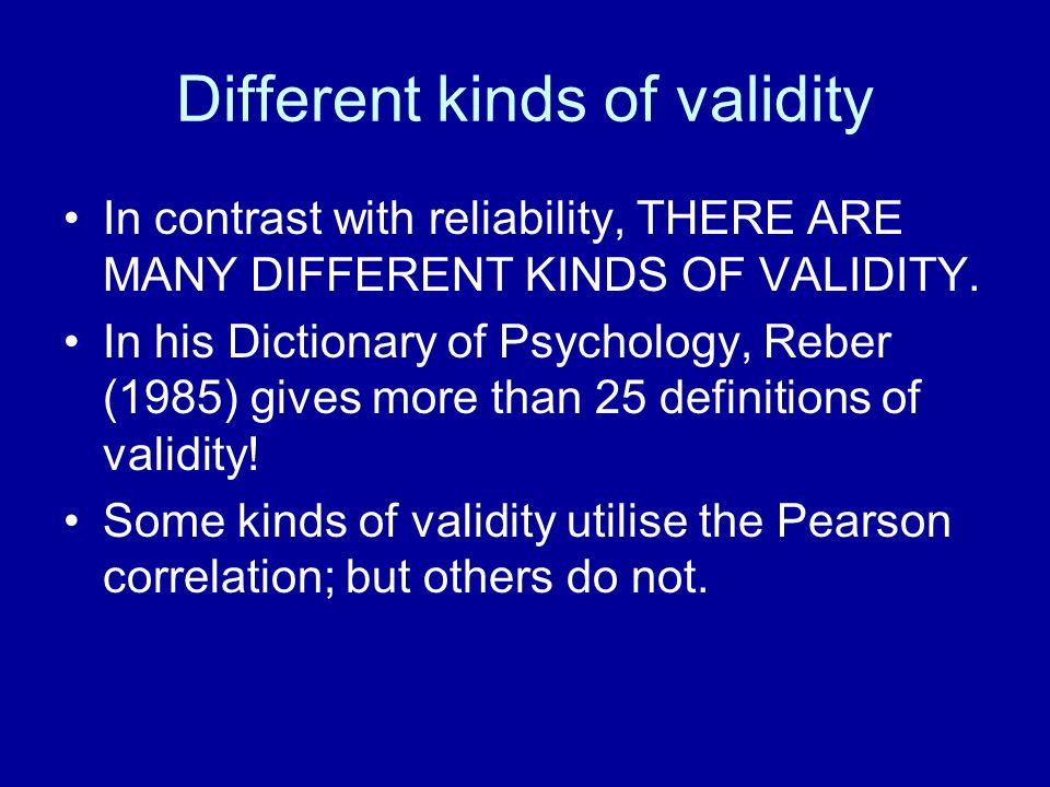 Different kinds of validity In contrast with reliability, THERE ARE MANY DIFFERENT KINDS OF VALIDITY. In his Dictionary of Psychology, Reber (1985) gi