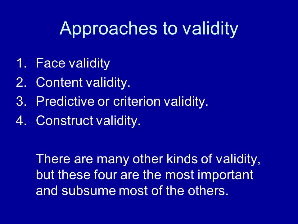 Approaches to validity 1.Face validity 2.Content validity. 3.Predictive or criterion validity. 4.Construct validity. There are many other kinds of val