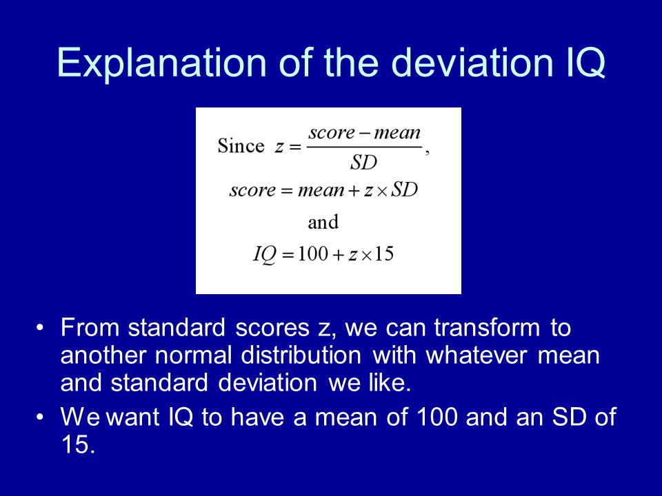 Explanation of the deviation IQ From standard scores z, we can transform to another normal distribution with whatever mean and standard deviation we l