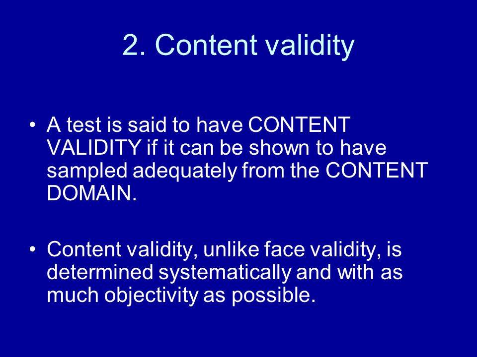 2. Content validity A test is said to have CONTENT VALIDITY if it can be shown to have sampled adequately from the CONTENT DOMAIN. Content validity, u
