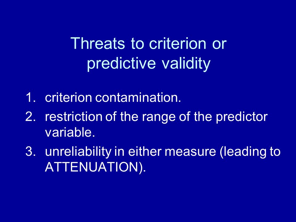 Threats to criterion or predictive validity 1.criterion contamination. 2.restriction of the range of the predictor variable. 3.unreliability in either