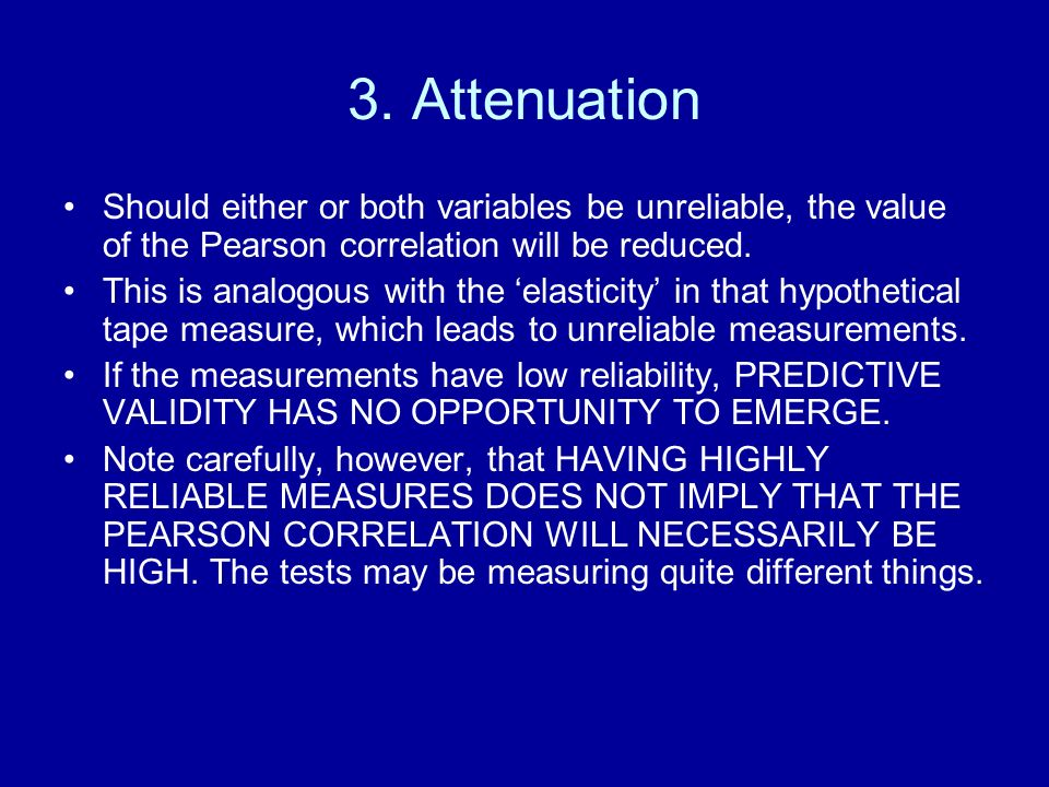 3. Attenuation Should either or both variables be unreliable, the value of the Pearson correlation will be reduced. This is analogous with the elastic