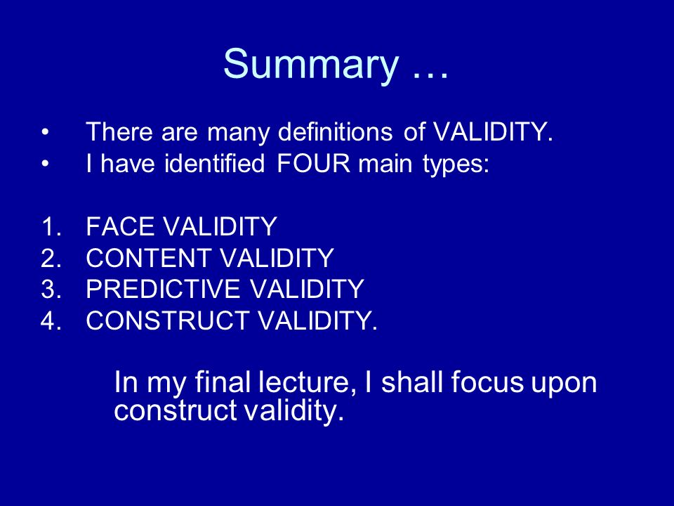 Summary … There are many definitions of VALIDITY. I have identified FOUR main types: 1.FACE VALIDITY 2.CONTENT VALIDITY 3.PREDICTIVE VALIDITY 4.CONSTR