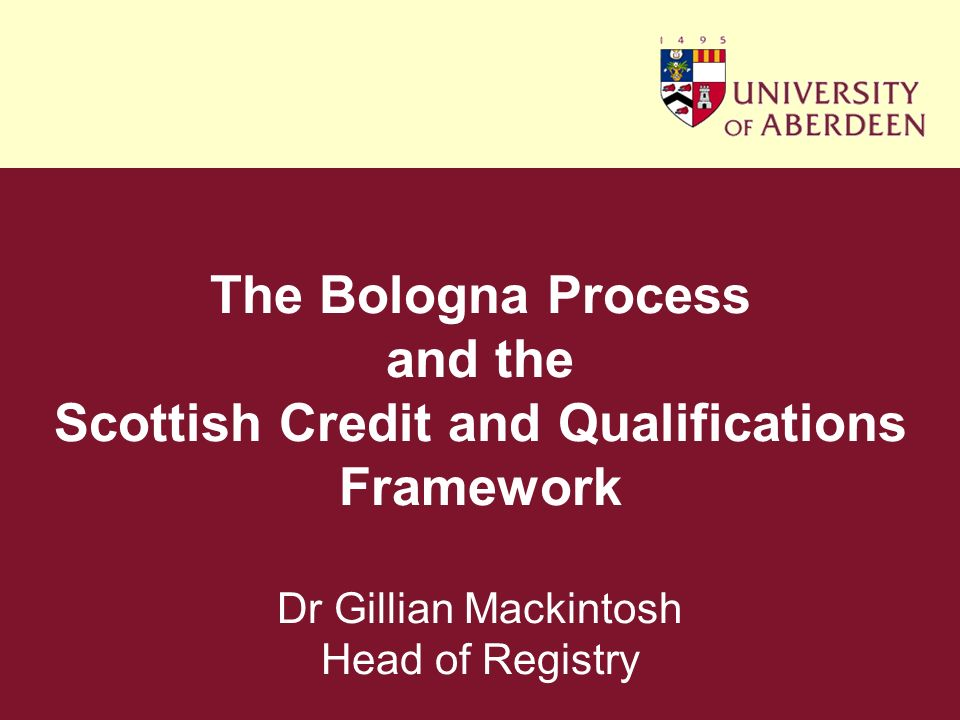 The Bologna Process and the Scottish Credit and Qualifications Framework Dr Gillian Mackintosh Head of Registry