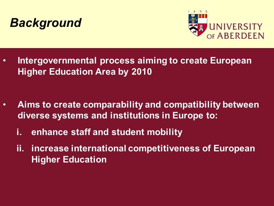 Background Intergovernmental process aiming to create European Higher Education Area by 2010 Aims to create comparability and compatibility between diverse systems and institutions in Europe to: i.enhance staff and student mobility ii.increase international competitiveness of European Higher Education