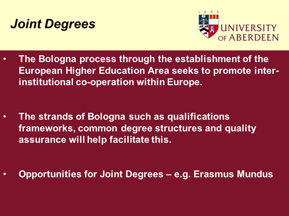 Joint Degrees The Bologna process through the establishment of the European Higher Education Area seeks to promote inter- institutional co-operation within Europe.