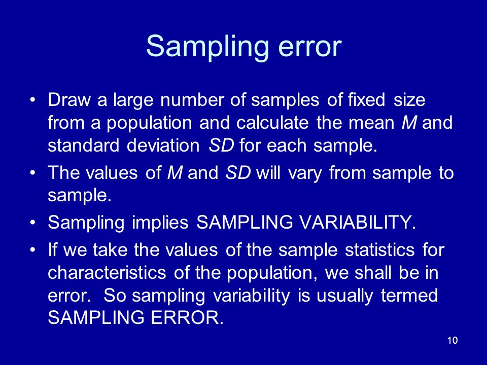 10 Sampling error Draw a large number of samples of fixed size from a population and calculate the mean M and standard deviation SD for each sample. T