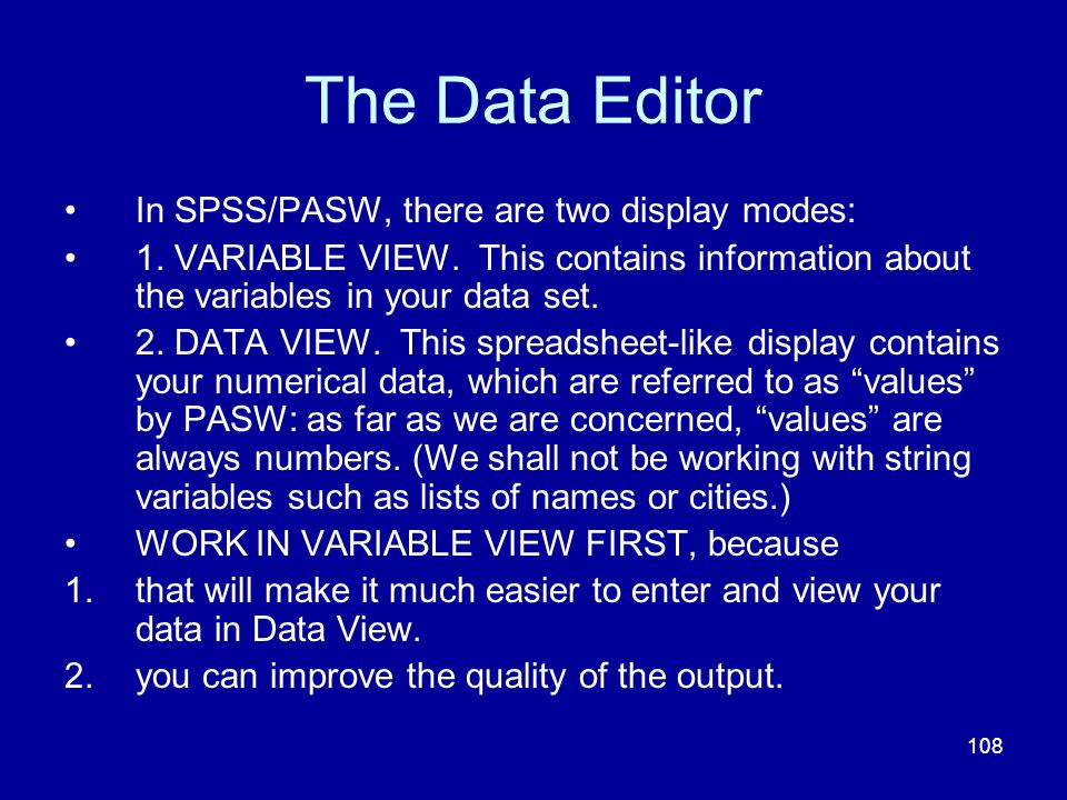 108 The Data Editor In SPSS/PASW, there are two display modes: 1. VARIABLE VIEW. This contains information about the variables in your data set. 2. DA