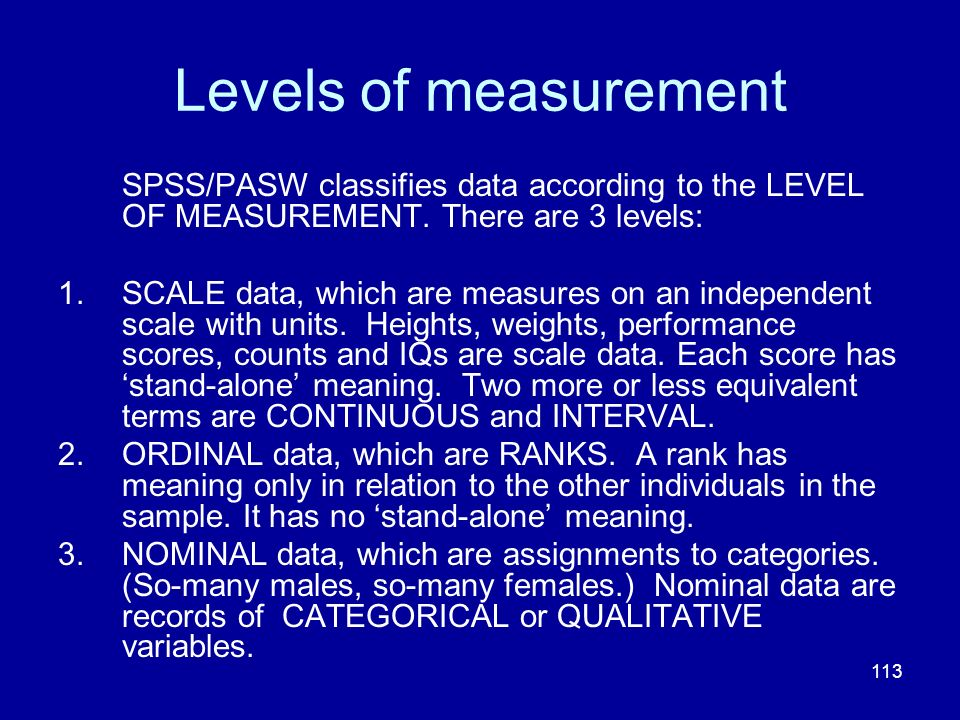 113 Levels of measurement SPSS/PASW classifies data according to the LEVEL OF MEASUREMENT. There are 3 levels: 1.SCALE data, which are measures on an