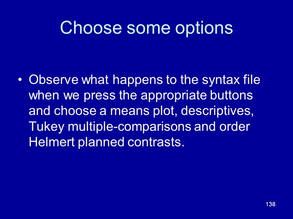 138 Choose some options Observe what happens to the syntax file when we press the appropriate buttons and choose a means plot, descriptives, Tukey mul