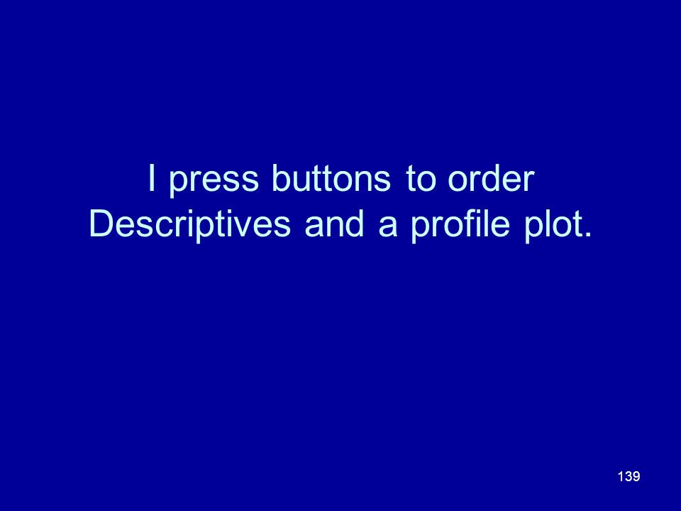 139 I press buttons to order Descriptives and a profile plot.