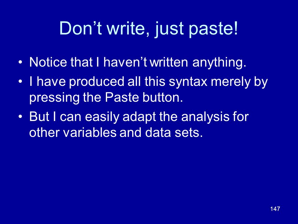 147 Dont write, just paste! Notice that I havent written anything. I have produced all this syntax merely by pressing the Paste button. But I can easi