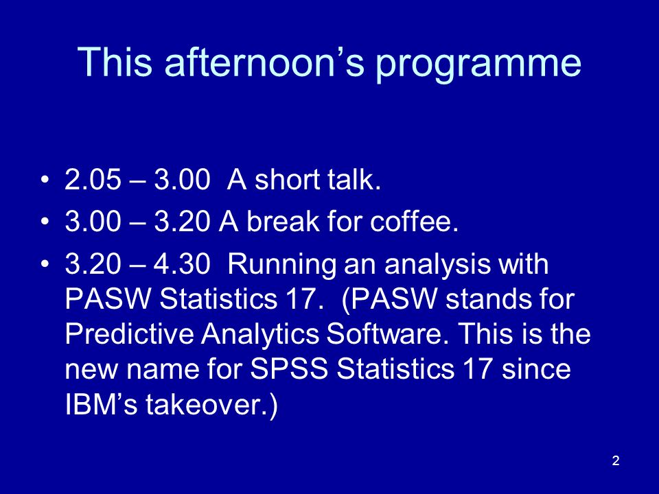 2 This afternoons programme 2.05 – 3.00 A short talk. 3.00 – 3.20 A break for coffee. 3.20 – 4.30 Running an analysis with PASW Statistics 17. (PASW s