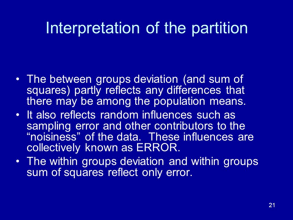 21 Interpretation of the partition The between groups deviation (and sum of squares) partly reflects any differences that there may be among the popul