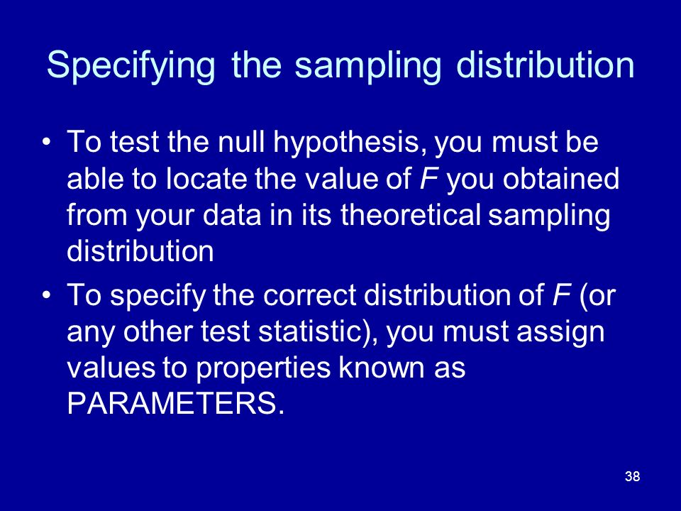 38 Specifying the sampling distribution To test the null hypothesis, you must be able to locate the value of F you obtained from your data in its theo