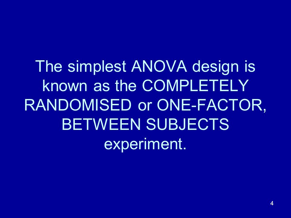 4 The simplest ANOVA design is known as the COMPLETELY RANDOMISED or ONE-FACTOR, BETWEEN SUBJECTS experiment.