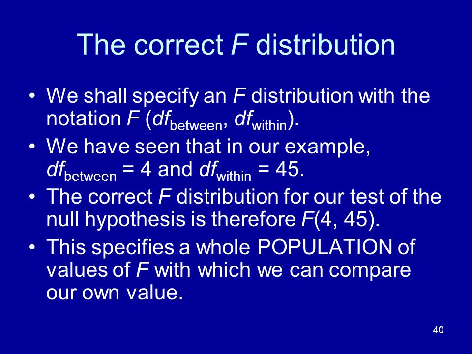40 The correct F distribution We shall specify an F distribution with the notation F (df between, df within ). We have seen that in our example, df be