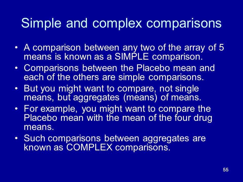 55 Simple and complex comparisons A comparison between any two of the array of 5 means is known as a SIMPLE comparison. Comparisons between the Placeb