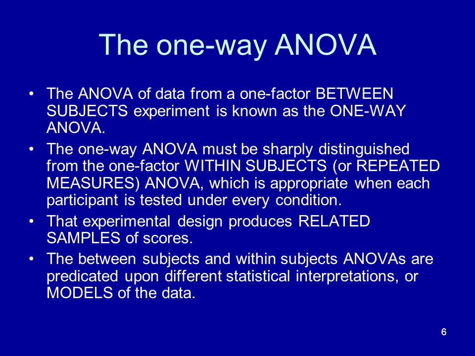 6 The one-way ANOVA The ANOVA of data from a one-factor BETWEEN SUBJECTS experiment is known as the ONE-WAY ANOVA. The one-way ANOVA must be sharply d