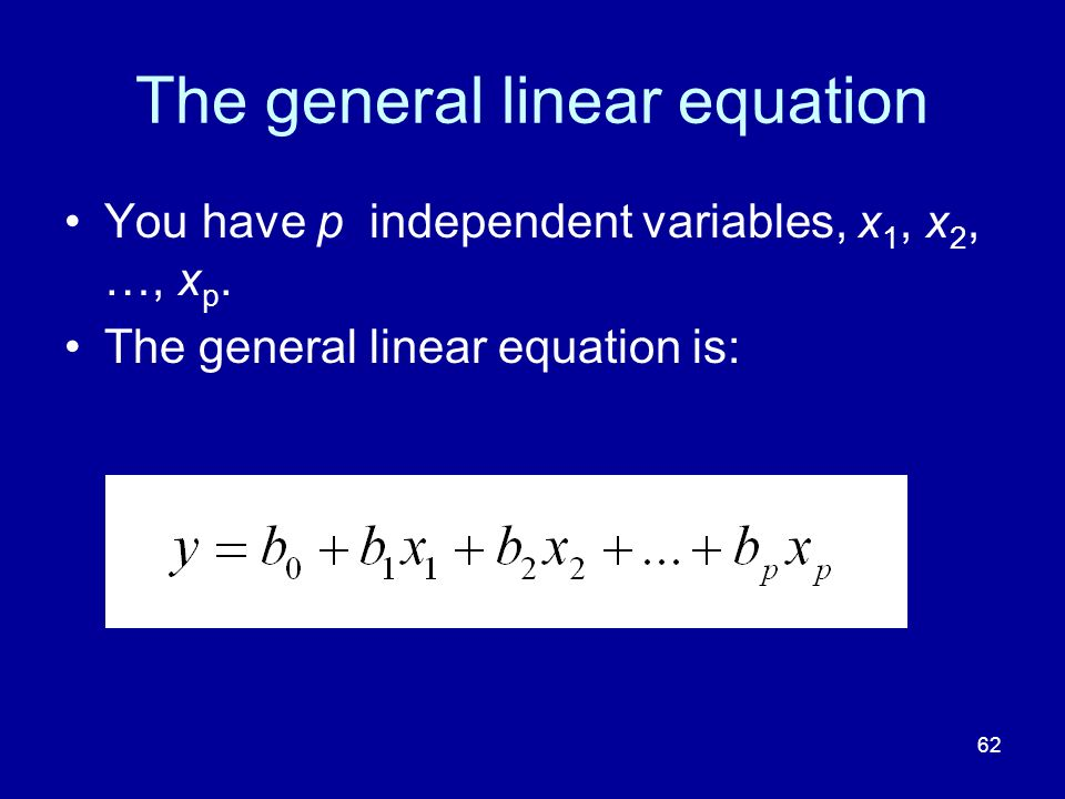 62 The general linear equation You have p independent variables, x 1, x 2, …, x p. The general linear equation is: