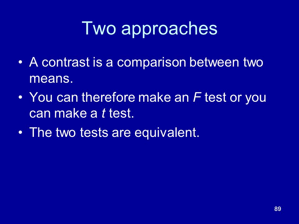 89 Two approaches A contrast is a comparison between two means. You can therefore make an F test or you can make a t test. The two tests are equivalen