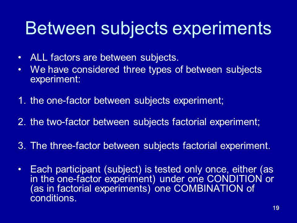 19 Between subjects experiments ALL factors are between subjects. We have considered three types of between subjects experiment: 1.the one-factor betw